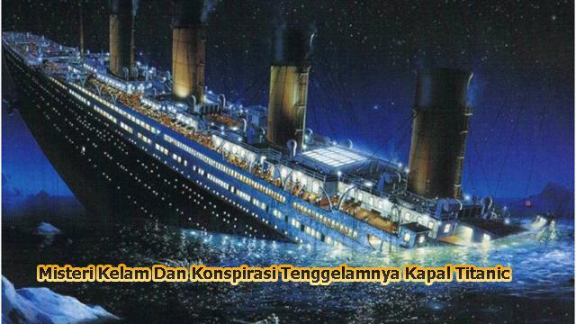 Misteri Kelam Dan Konspirasi Tenggelamnya Kapal Titanic